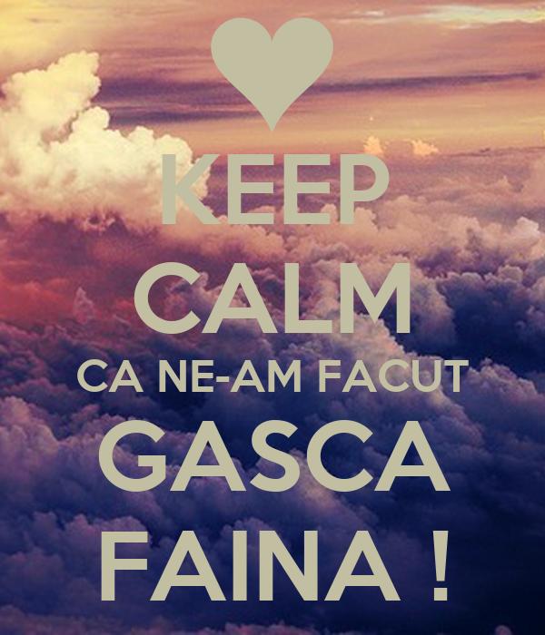 KEEP CALM CA NE-AM FACUT GASCA FAINA !
