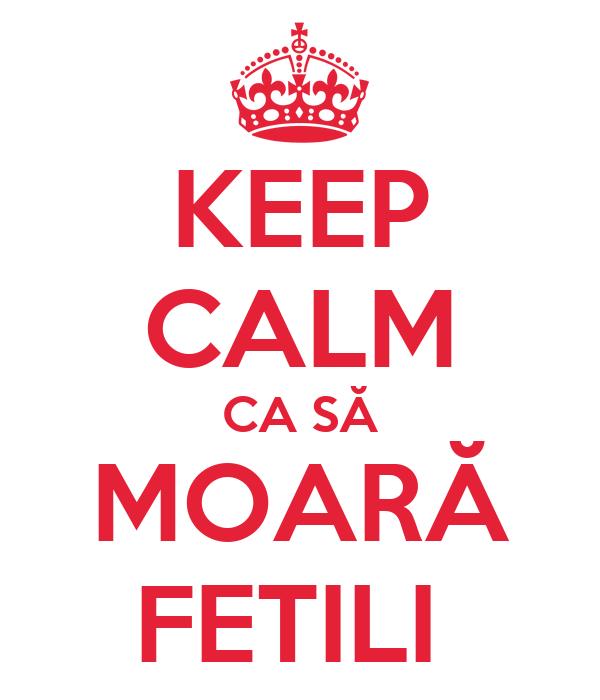 KEEP CALM CA SĂ MOARĂ FETILI