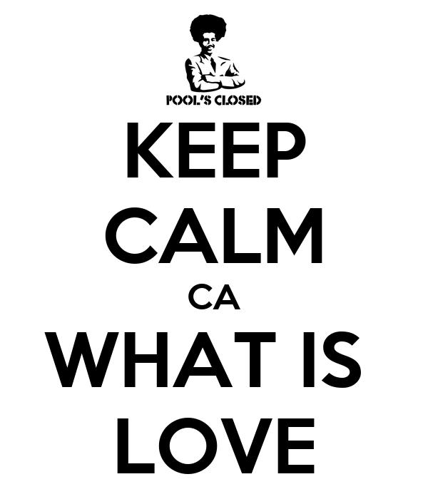 KEEP CALM CA WHAT IS  LOVE