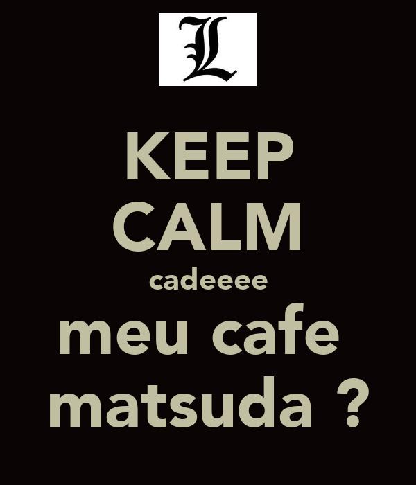 KEEP CALM cadeeee meu cafe  matsuda ?