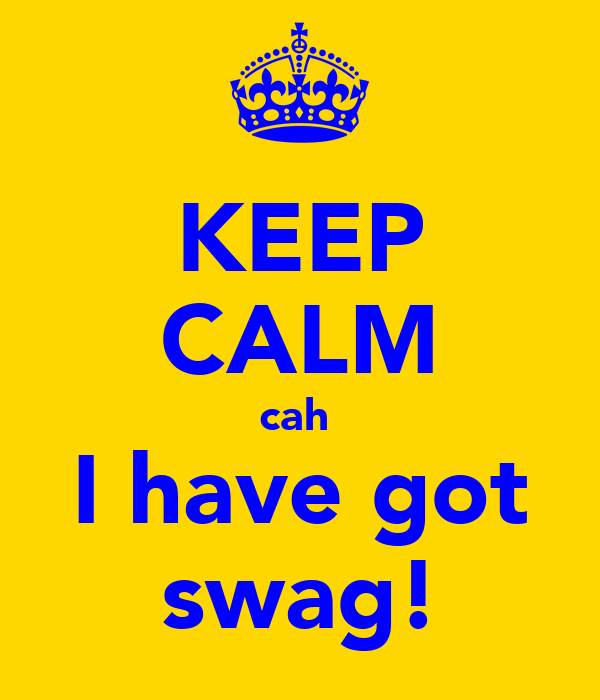 KEEP CALM cah  I have got swag!