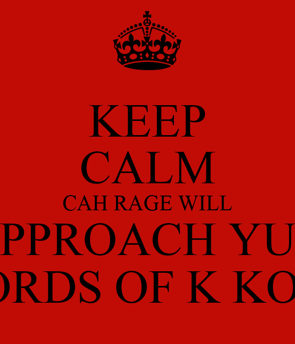 KEEP CALM CAH RAGE WILL APPROACH YUH WORDS OF K KOKE