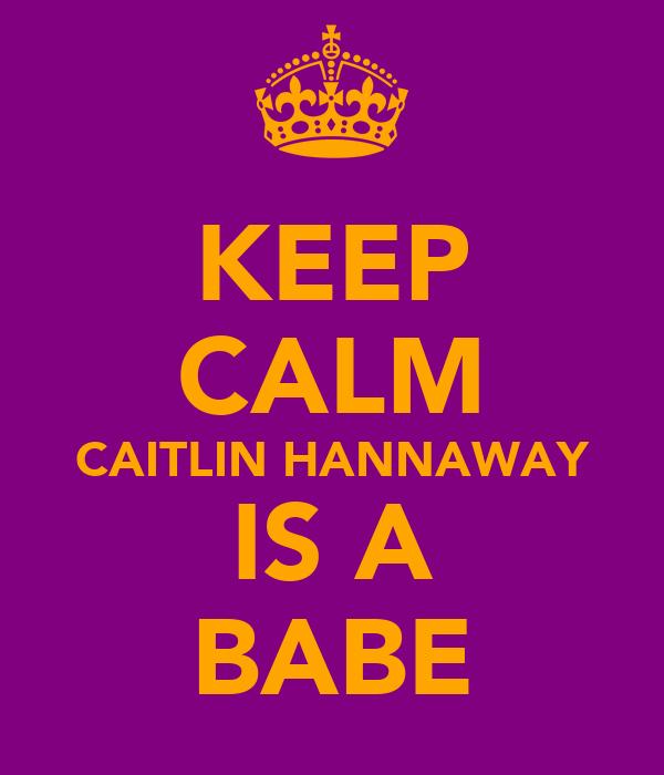 KEEP CALM CAITLIN HANNAWAY IS A BABE