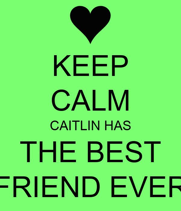 KEEP CALM CAITLIN HAS THE BEST FRIEND EVER