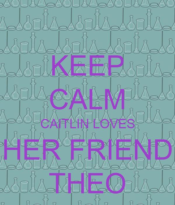 KEEP CALM CAITLIN LOVES HER FRIEND THEO
