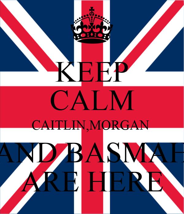 KEEP CALM CAITLIN,MORGAN  AND BASMAH ARE HERE