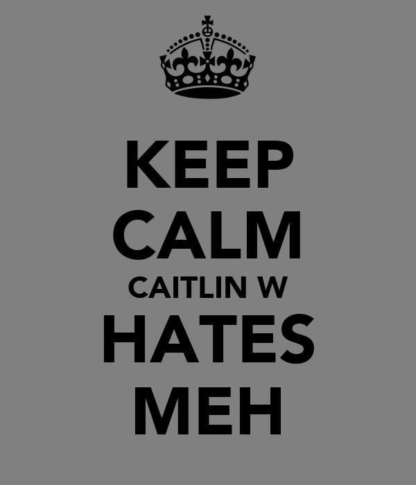 KEEP CALM CAITLIN W HATES MEH