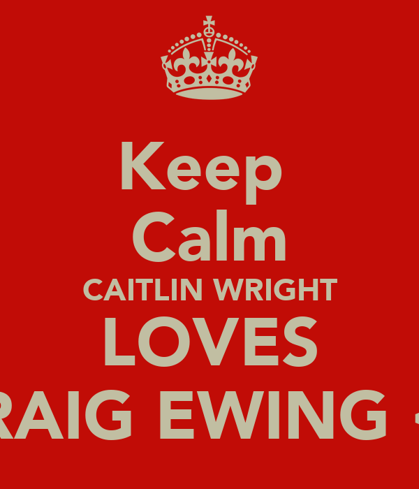Keep  Calm CAITLIN WRIGHT LOVES CRAIG EWING <3
