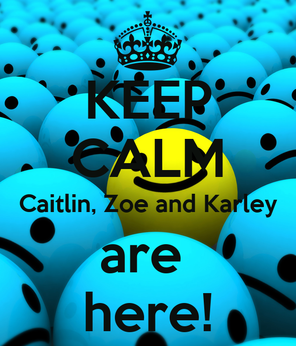 KEEP CALM Caitlin, Zoe and Karley are  here!