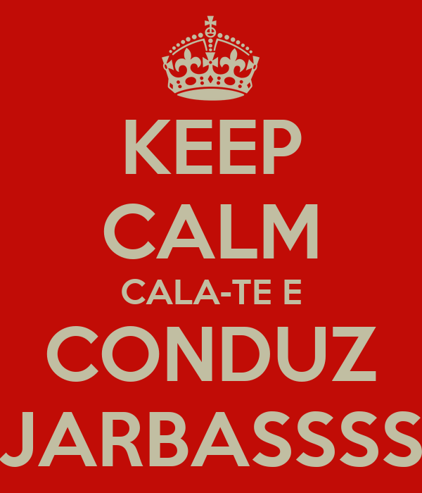 KEEP CALM CALA-TE E CONDUZ JARBASSSS