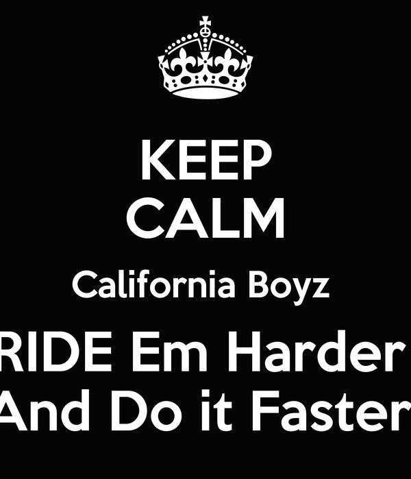 KEEP CALM California Boyz  RIDE Em Harder  And Do it Faster