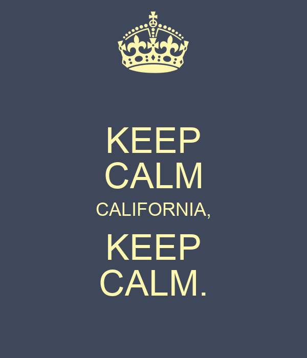 KEEP CALM CALIFORNIA, KEEP CALM.