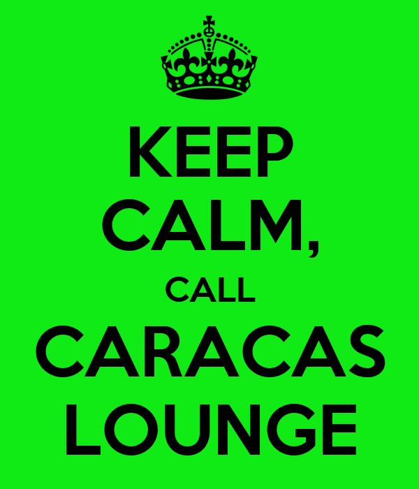 KEEP CALM, CALL CARACAS LOUNGE