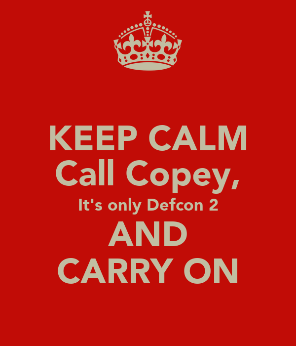 KEEP CALM Call Copey, It's only Defcon 2 AND CARRY ON