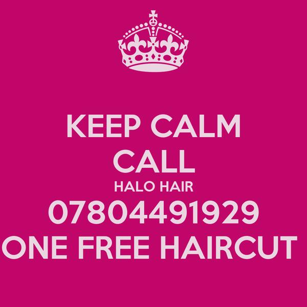 KEEP CALM CALL HALO HAIR 07804491929 ONE FREE HAIRCUT