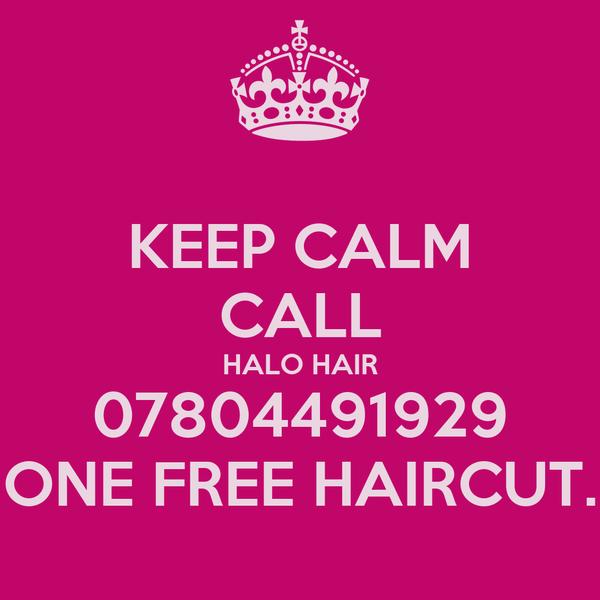 KEEP CALM CALL HALO HAIR 07804491929 ONE FREE HAIRCUT.
