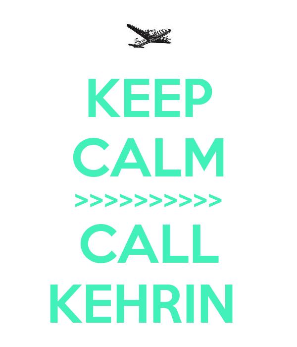 KEEP CALM >>>>>>>>>> CALL KEHRIN