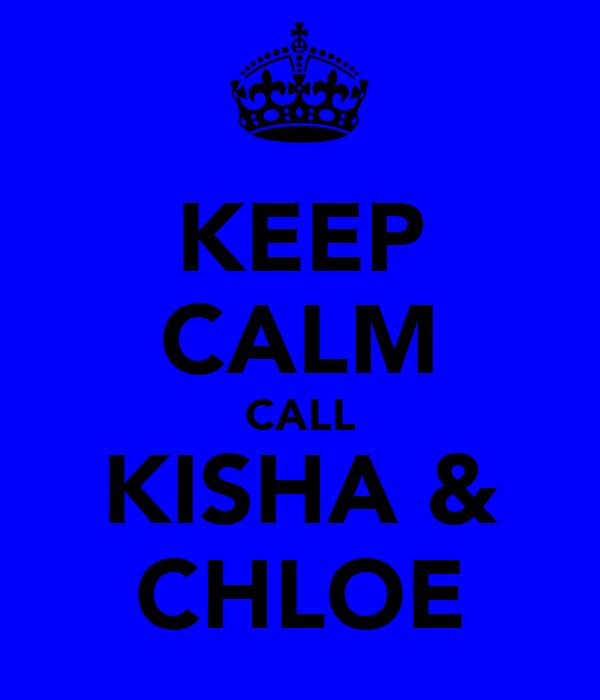 KEEP CALM CALL KISHA & CHLOE