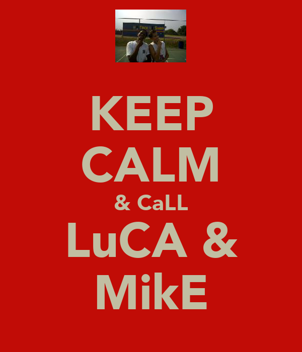 KEEP CALM & CaLL LuCA & MikE