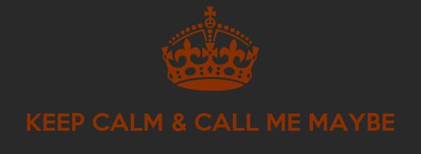 KEEP CALM & CALL ME MAYBE