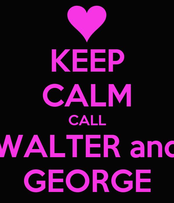 KEEP CALM CALL WALTER and GEORGE