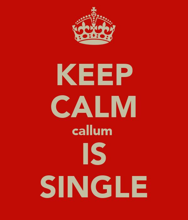 KEEP CALM callum  IS SINGLE
