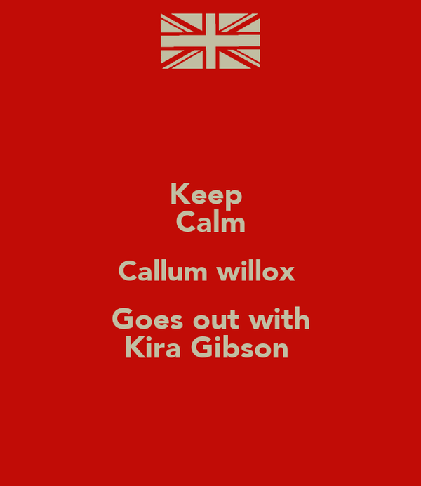 Keep  Calm Callum willox  Goes out with Kira Gibson