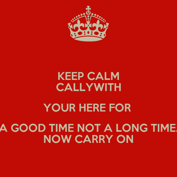 KEEP CALM CALLYWITH YOUR HERE FOR  A GOOD TIME NOT A LONG TIME. NOW CARRY ON