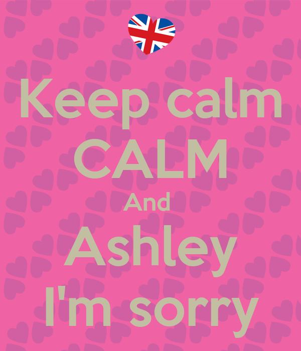 Keep calm CALM And  Ashley I'm sorry