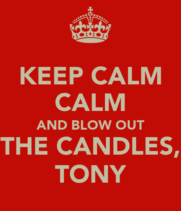 KEEP CALM CALM AND BLOW OUT THE CANDLES, TONY