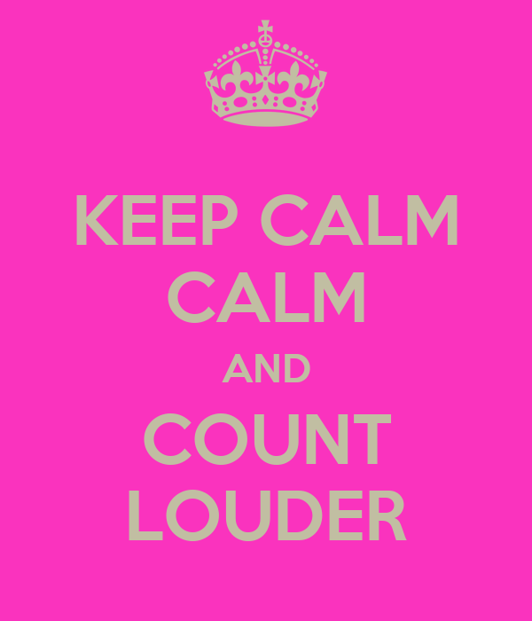KEEP CALM CALM AND COUNT LOUDER