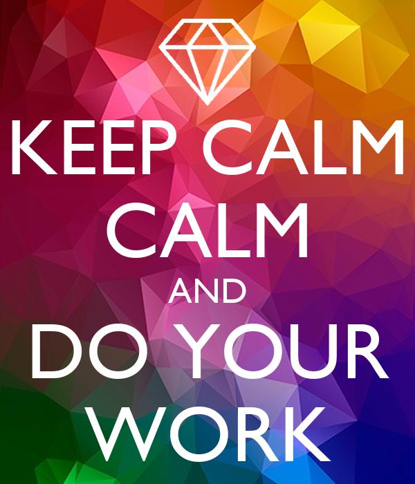 KEEP CALM CALM AND DO YOUR WORK