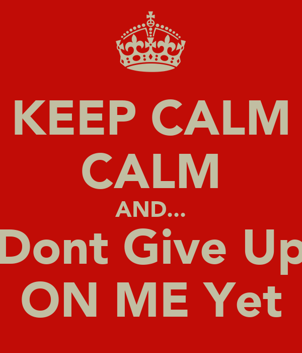 KEEP CALM CALM AND... Dont Give Up ON ME Yet