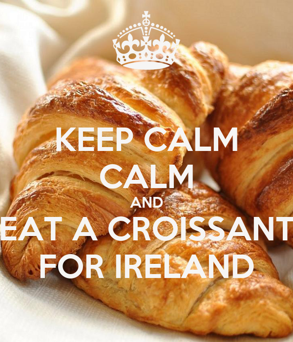 KEEP CALM CALM AND EAT A CROISSANT FOR IRELAND