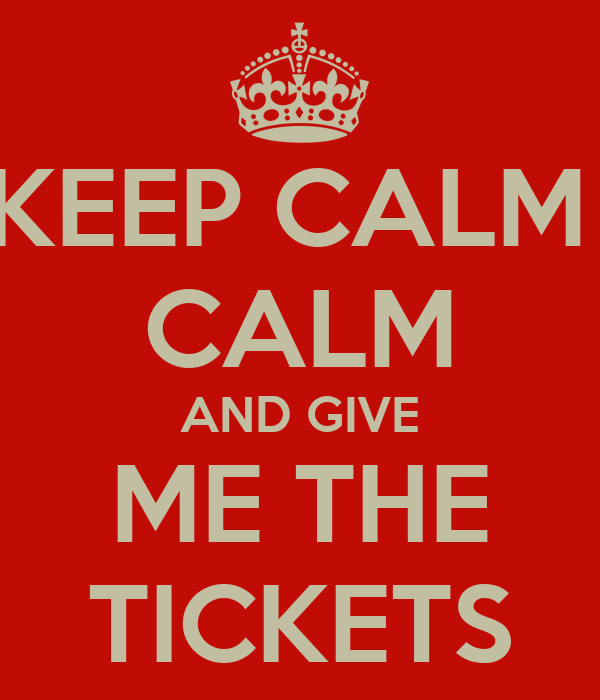 KEEP CALM  CALM AND GIVE ME THE TICKETS