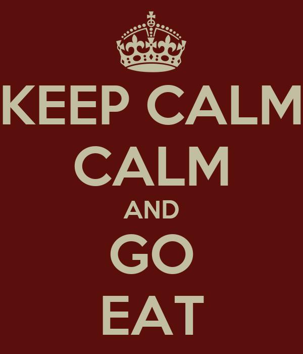 KEEP CALM CALM AND GO EAT