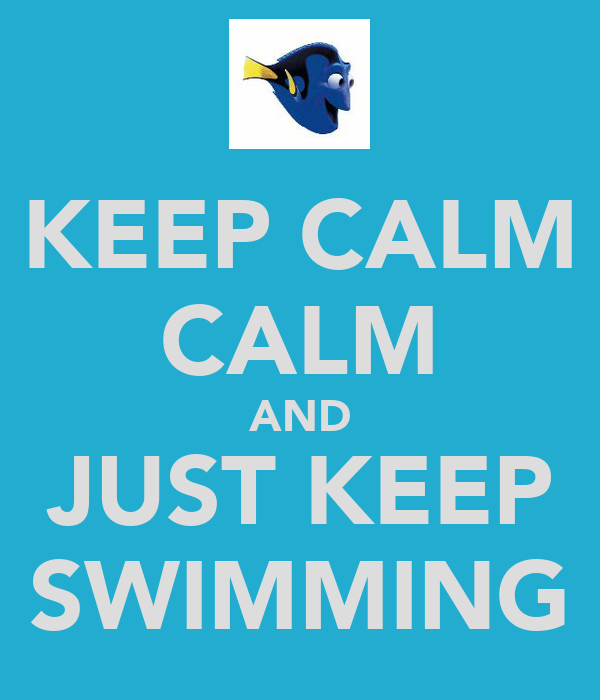 KEEP CALM CALM AND JUST KEEP SWIMMING