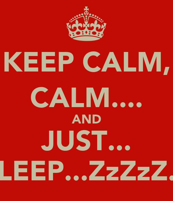 KEEP CALM, CALM.... AND JUST... SLEEP...ZzZzZ...