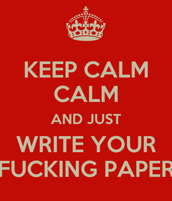 KEEP CALM CALM AND JUST WRITE YOUR FUCKING PAPER