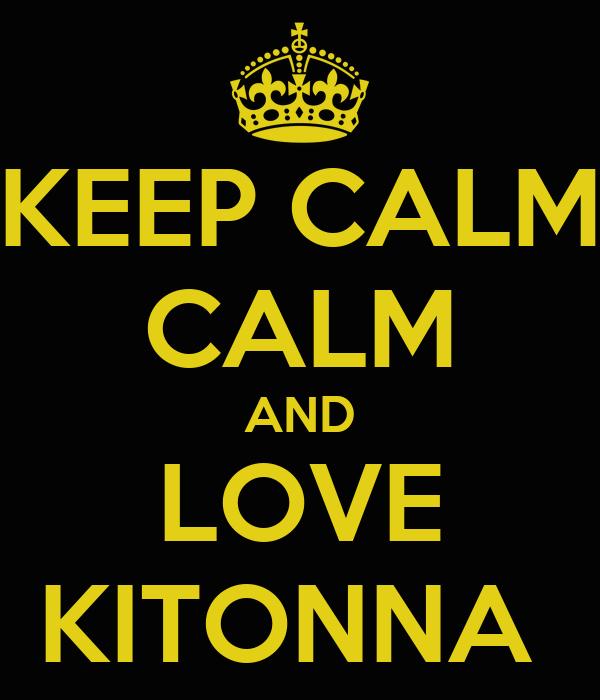 KEEP CALM CALM AND LOVE KITONNA