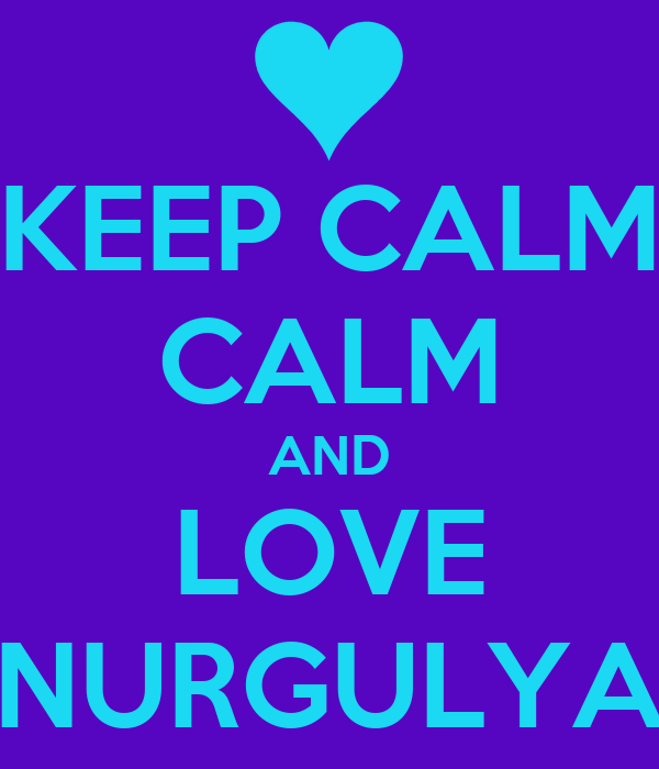 KEEP CALM CALM AND LOVE NURGULYA