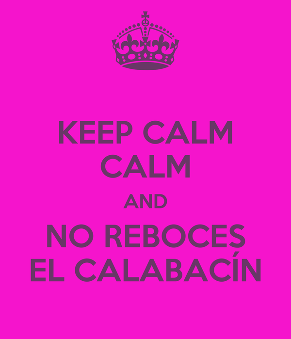 KEEP CALM CALM AND NO REBOCES EL CALABACÍN