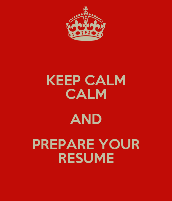 KEEP CALM CALM AND PREPARE YOUR RESUME