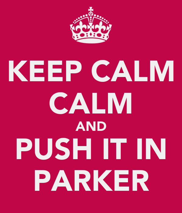 KEEP CALM CALM AND PUSH IT IN PARKER