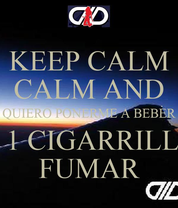 KEEP CALM CALM AND QUIERO PONERME A BEBER Y 1 CIGARRILLO FUMAR