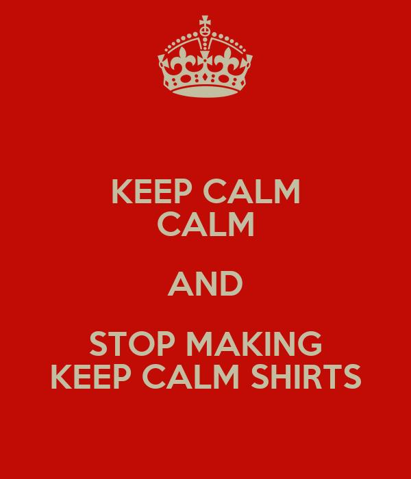 KEEP CALM CALM AND STOP MAKING KEEP CALM SHIRTS
