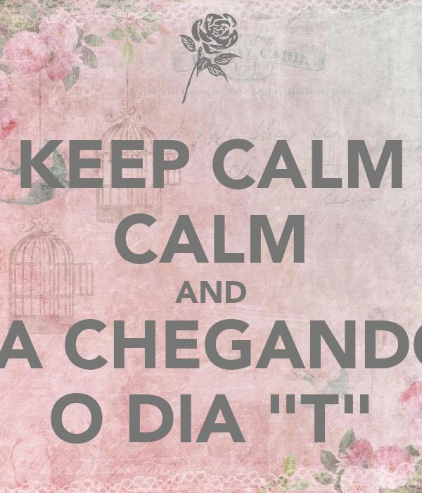 """KEEP CALM CALM AND TA CHEGANDO O DIA """"T"""""""