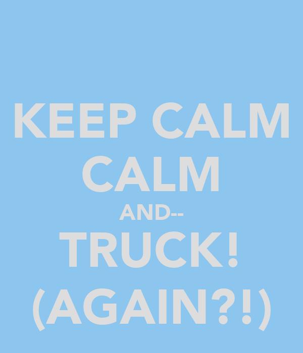 KEEP CALM CALM AND-- TRUCK! (AGAIN?!)