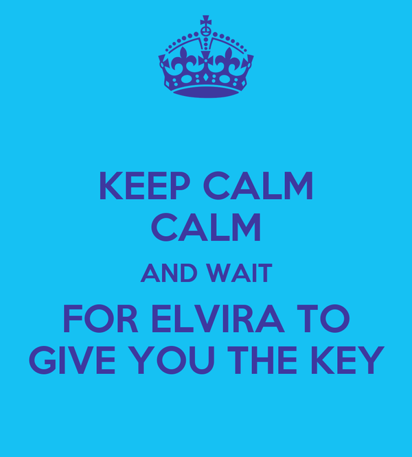 KEEP CALM CALM AND WAIT FOR ELVIRA TO GIVE YOU THE KEY