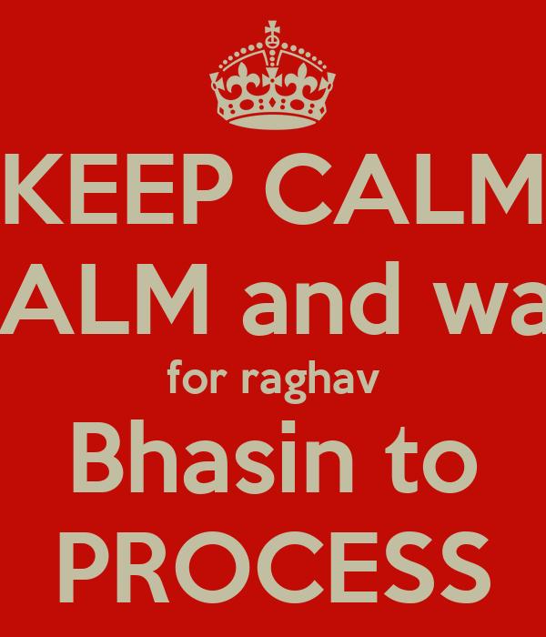 KEEP CALM CALM and wait for raghav Bhasin to PROCESS